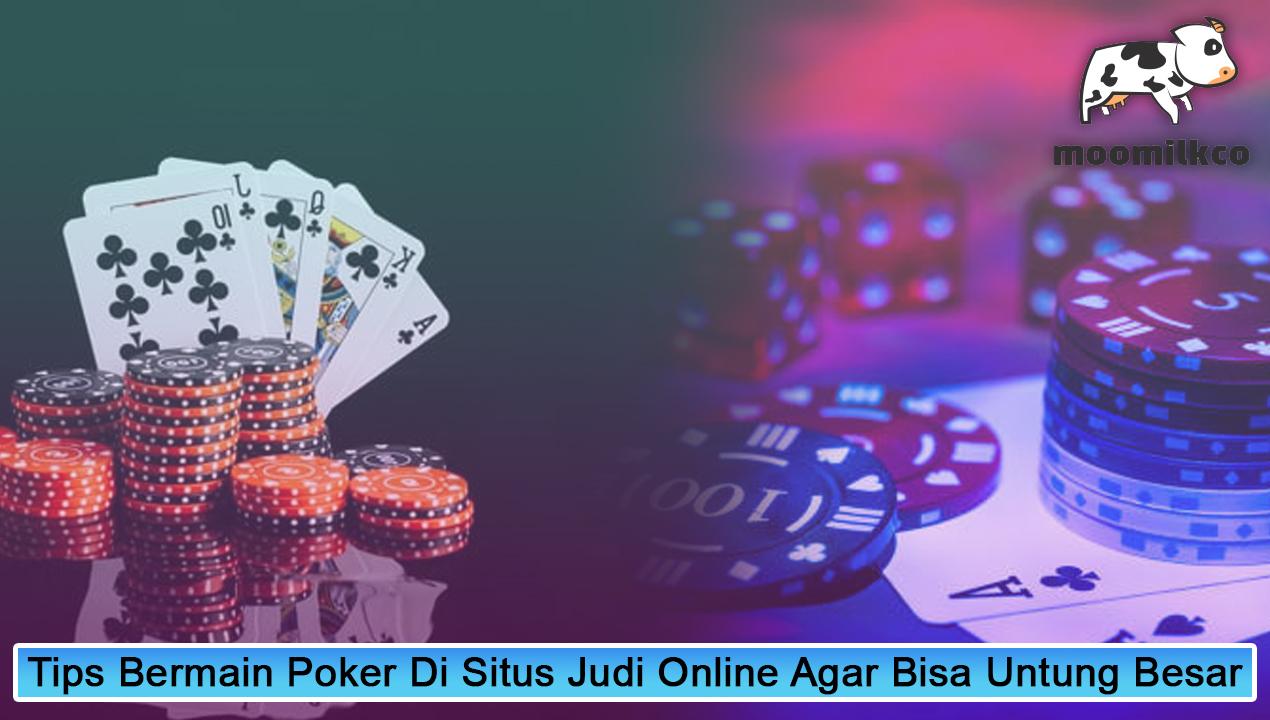 Tips Bermain Poker Di Situs Judi Online Agar Bisa Untung Besar